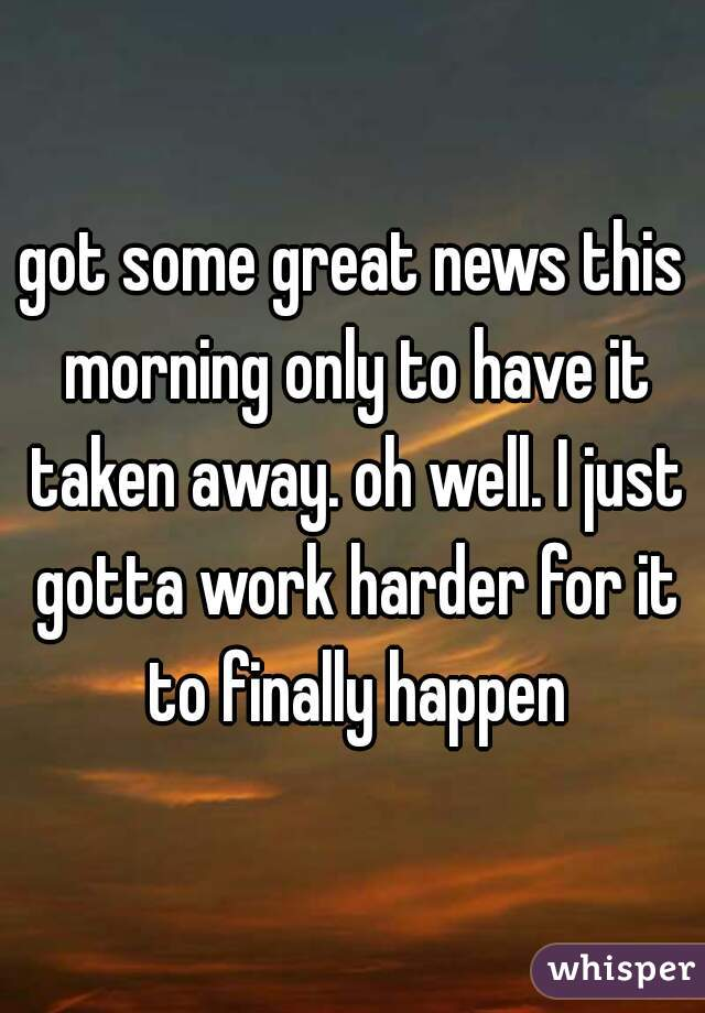 got some great news this morning only to have it taken away. oh well. I just gotta work harder for it to finally happen