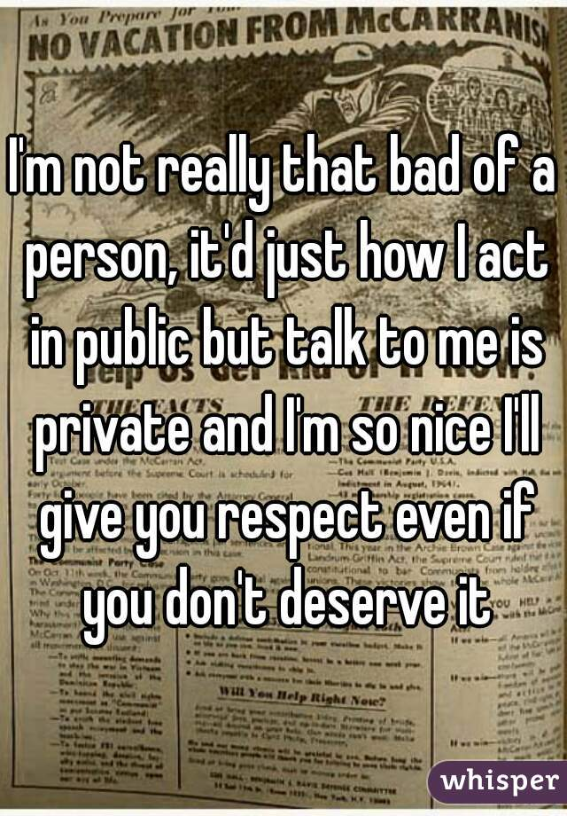 I'm not really that bad of a person, it'd just how I act in public but talk to me is private and I'm so nice I'll give you respect even if you don't deserve it
