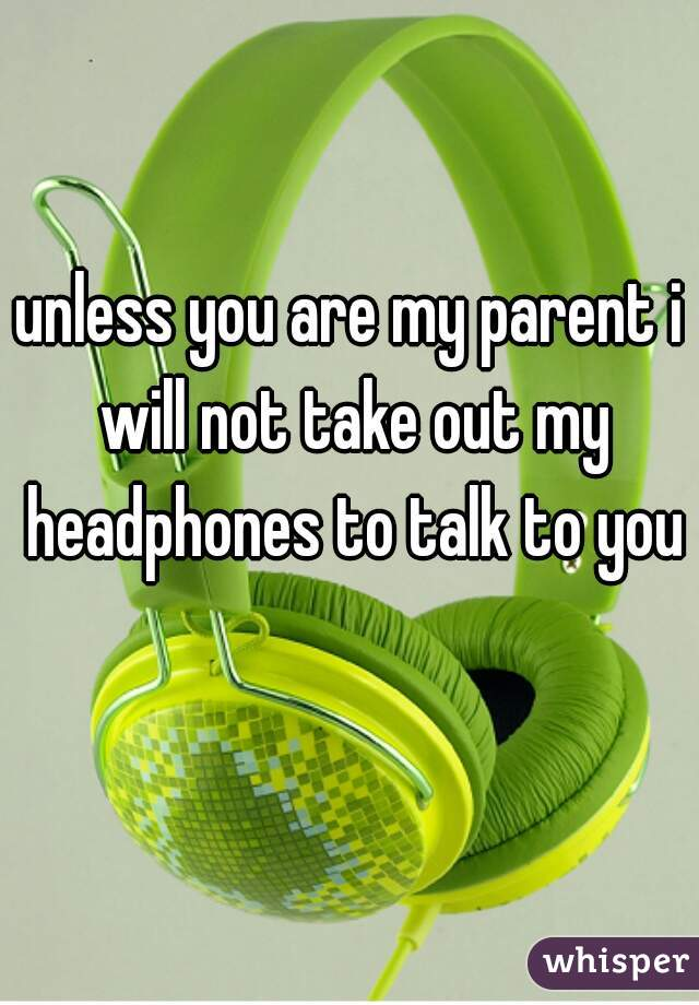 unless you are my parent i will not take out my headphones to talk to you