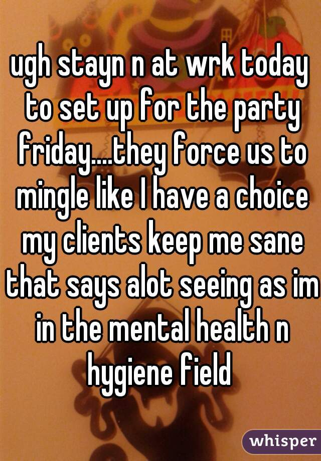 ugh stayn n at wrk today to set up for the party friday....they force us to mingle like I have a choice my clients keep me sane that says alot seeing as im in the mental health n hygiene field