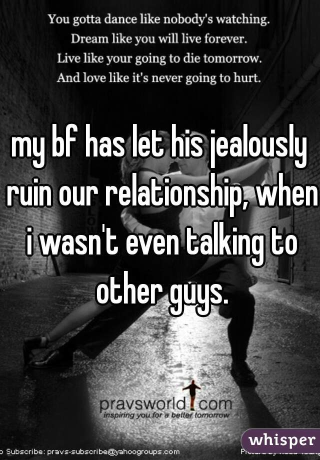 my bf has let his jealously ruin our relationship, when i wasn't even talking to other guys.