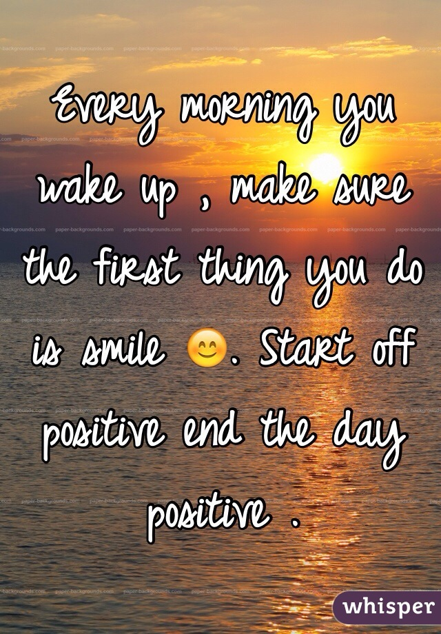 Every morning you wake up , make sure the first thing you do is smile 😊. Start off positive end the day positive .