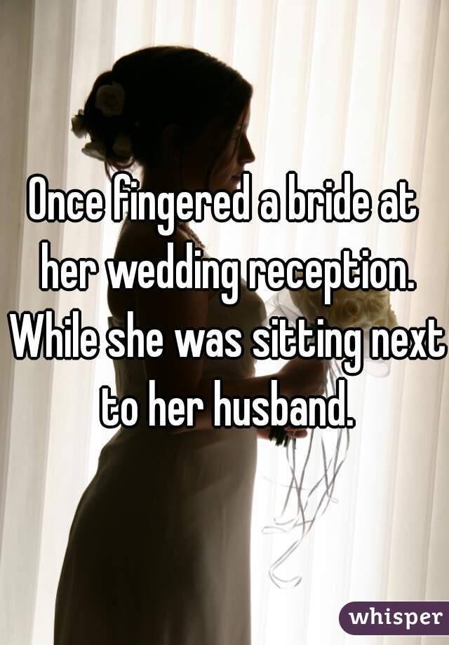Once fingered a bride at her wedding reception. While she was sitting next to her husband.