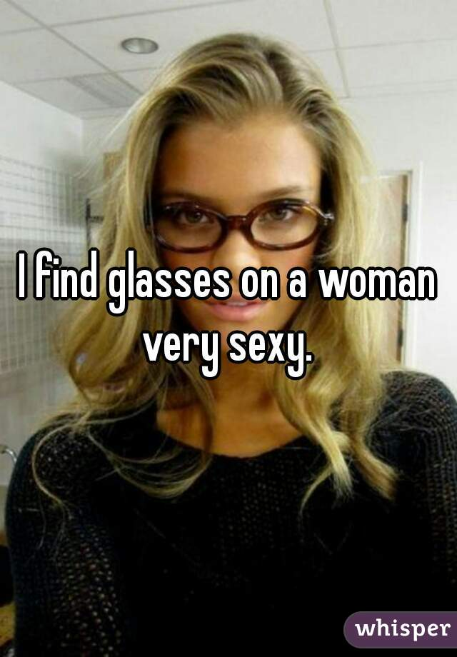 I find glasses on a woman very sexy.