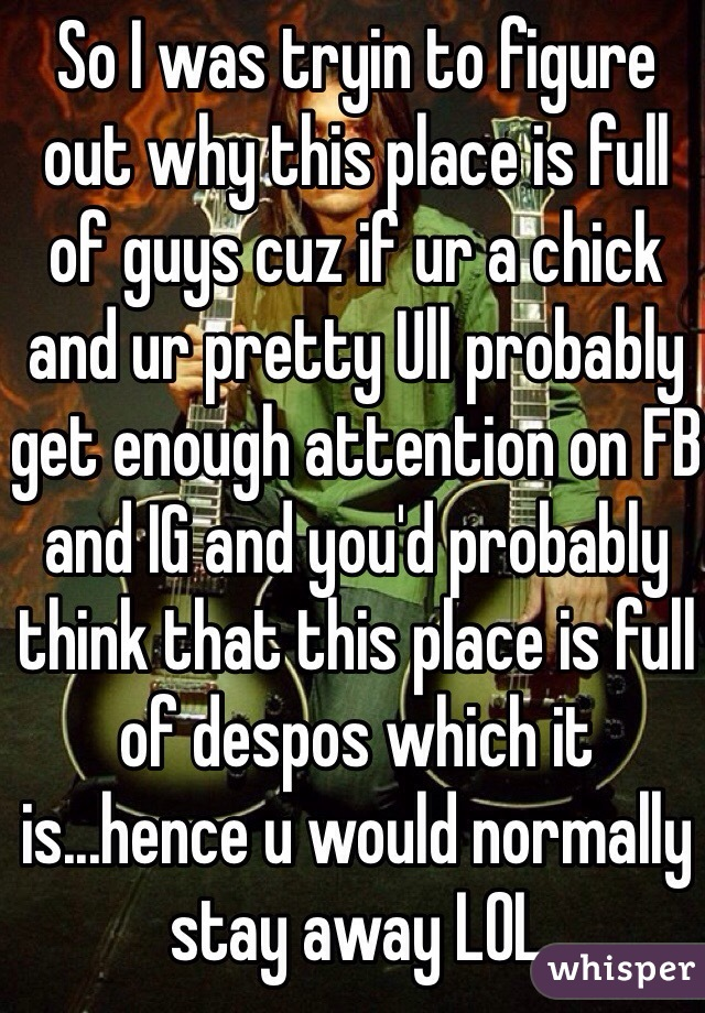 So I was tryin to figure out why this place is full of guys cuz if ur a chick and ur pretty Ull probably get enough attention on FB and IG and you'd probably think that this place is full of despos which it is...hence u would normally stay away LOL