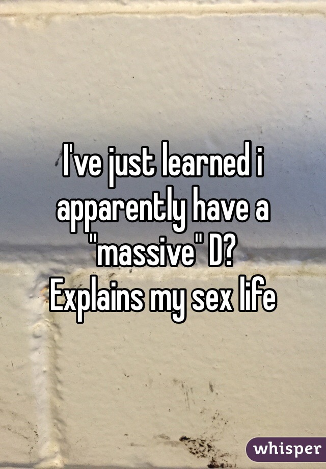 """I've just learned i apparently have a """"massive"""" D? Explains my sex life"""