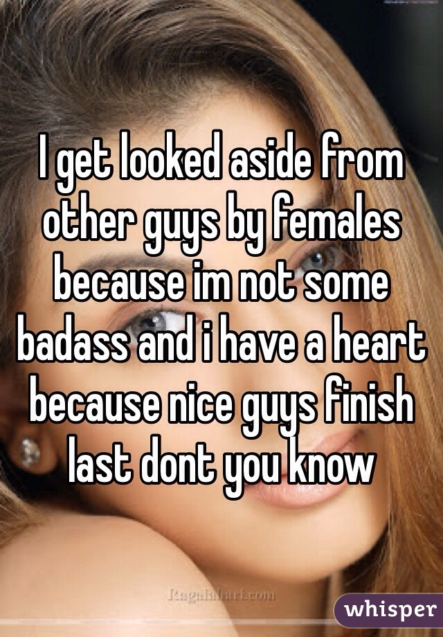 I get looked aside from other guys by females because im not some badass and i have a heart because nice guys finish last dont you know