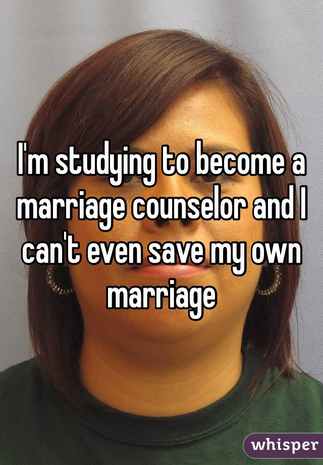 I'm studying to become a marriage counselor and I can't even save my own marriage