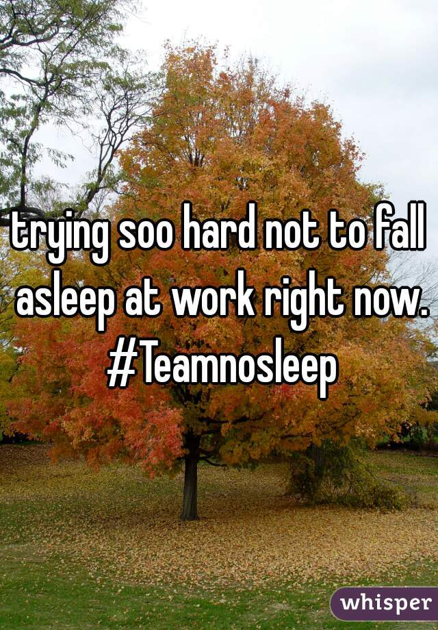 trying soo hard not to fall asleep at work right now. #Teamnosleep