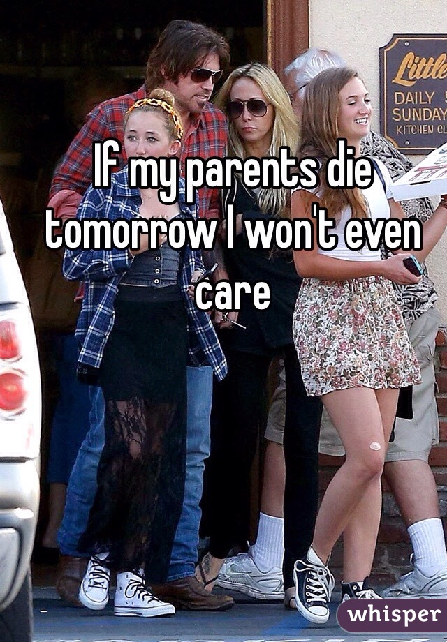 If my parents die tomorrow I won't even care