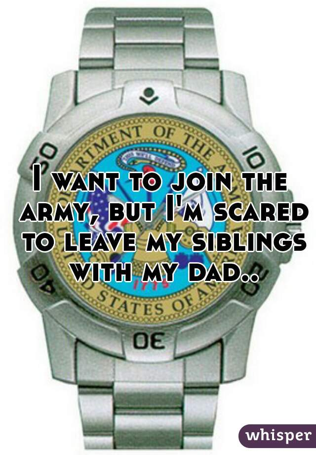 I want to join the army, but I'm scared to leave my siblings with my dad..