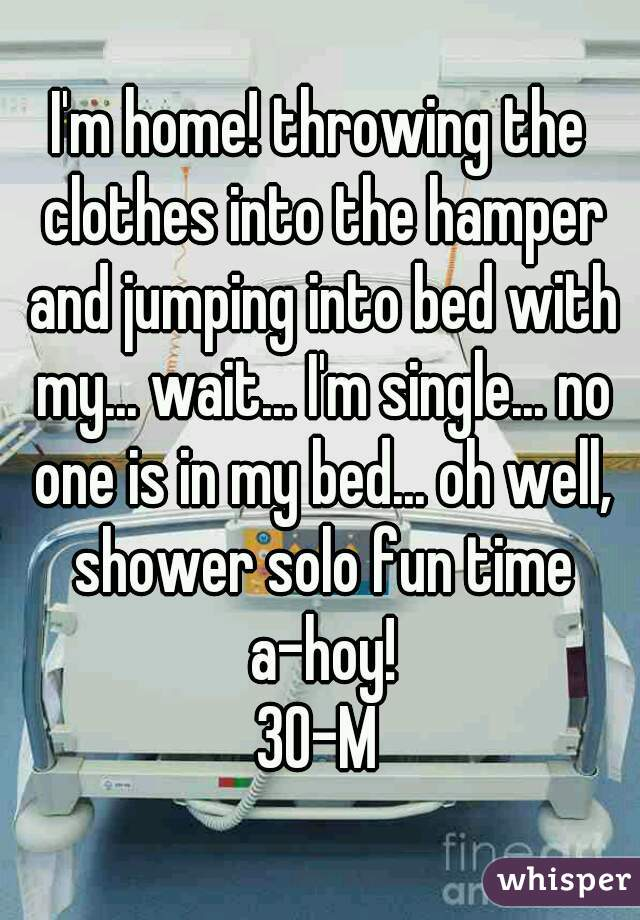 I'm home! throwing the clothes into the hamper and jumping into bed with my... wait... I'm single... no one is in my bed... oh well, shower solo fun time a-hoy! 30-M