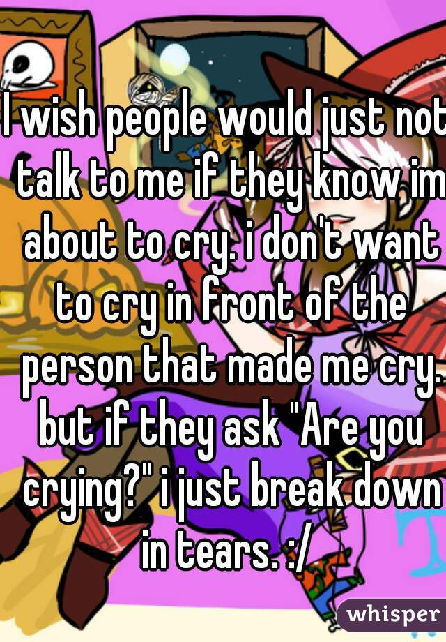 "I wish people would just not talk to me if they know im about to cry. i don't want to cry in front of the person that made me cry. but if they ask ""Are you crying?"" i just break down in tears. :/"