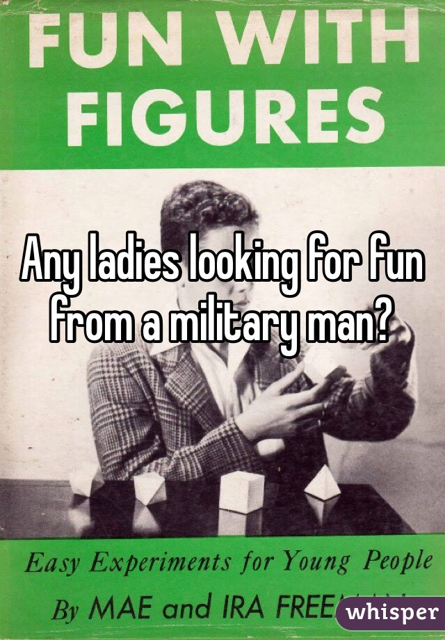 Any ladies looking for fun from a military man?