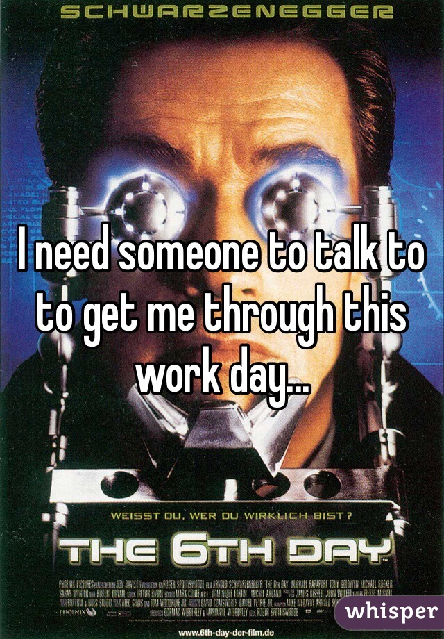 I need someone to talk to to get me through this work day...