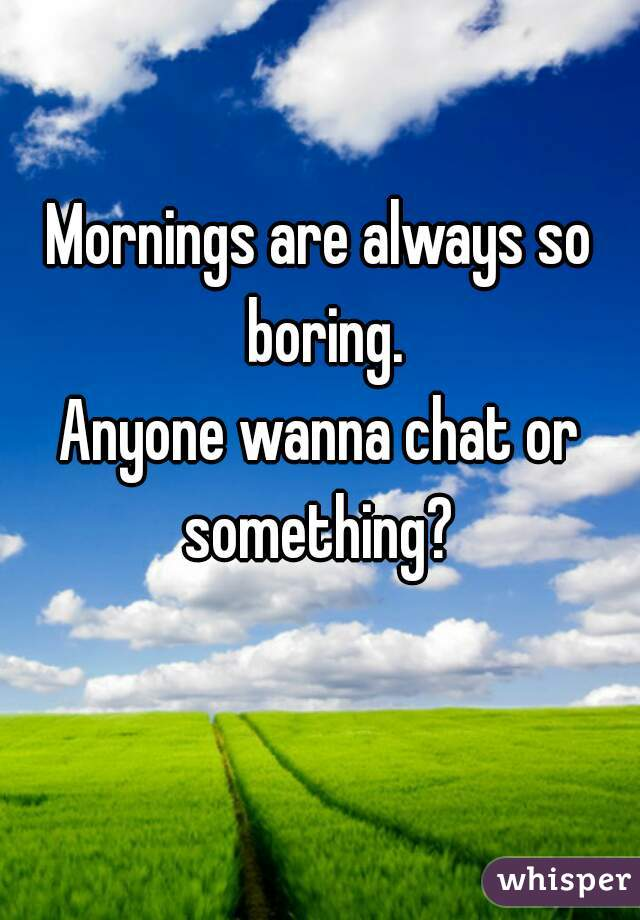Mornings are always so boring. Anyone wanna chat or something?