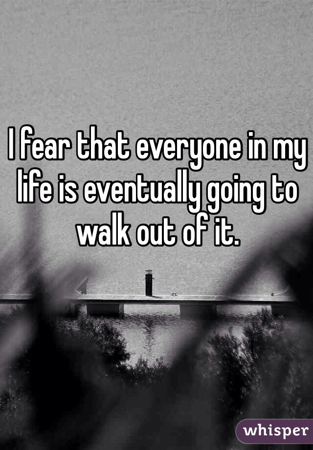 I fear that everyone in my life is eventually going to walk out of it.