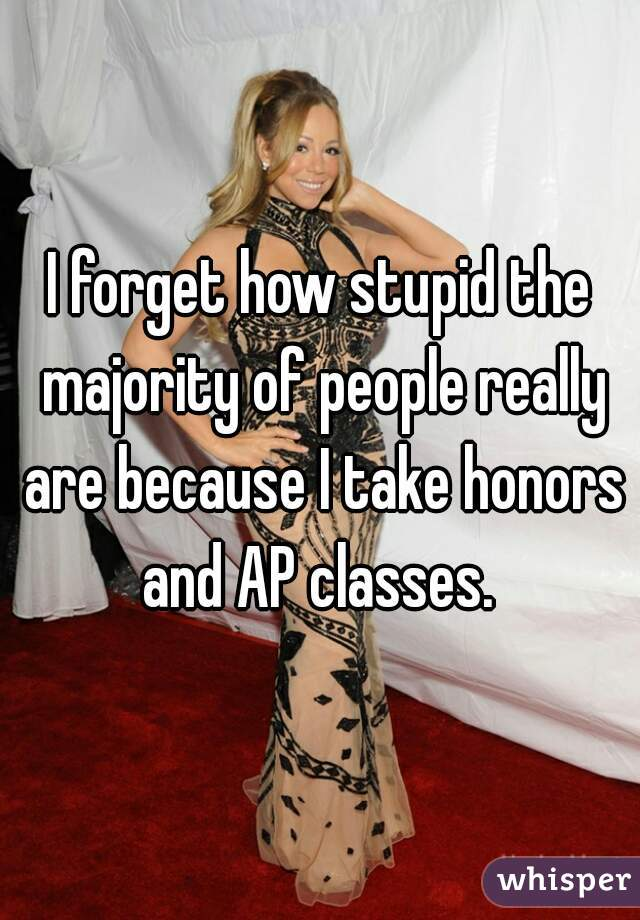I forget how stupid the majority of people really are because I take honors and AP classes.