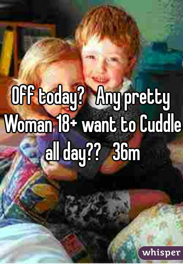 Off today?   Any pretty Woman 18+ want to Cuddle all day??   36m