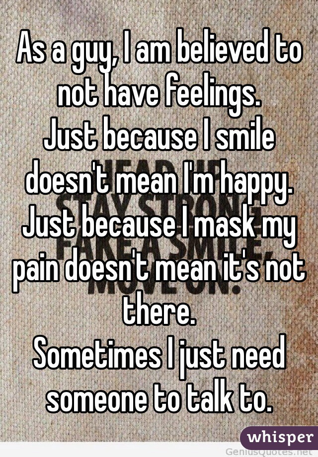 As a guy, I am believed to not have feelings. Just because I smile doesn't mean I'm happy. Just because I mask my pain doesn't mean it's not there. Sometimes I just need someone to talk to.