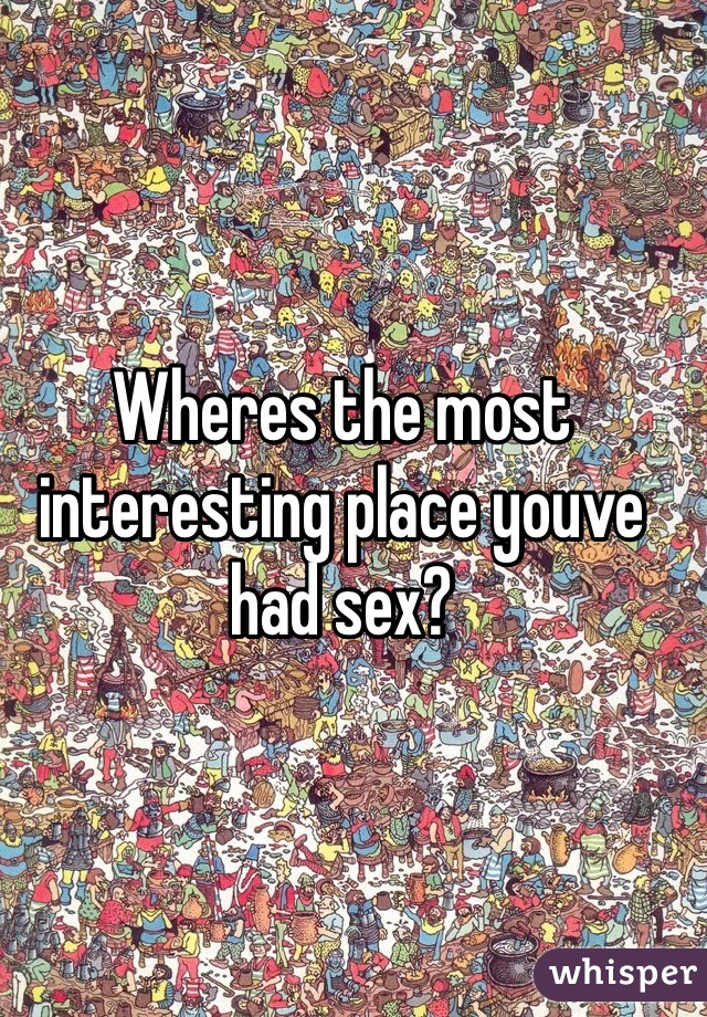 Wheres the most interesting place youve had sex?