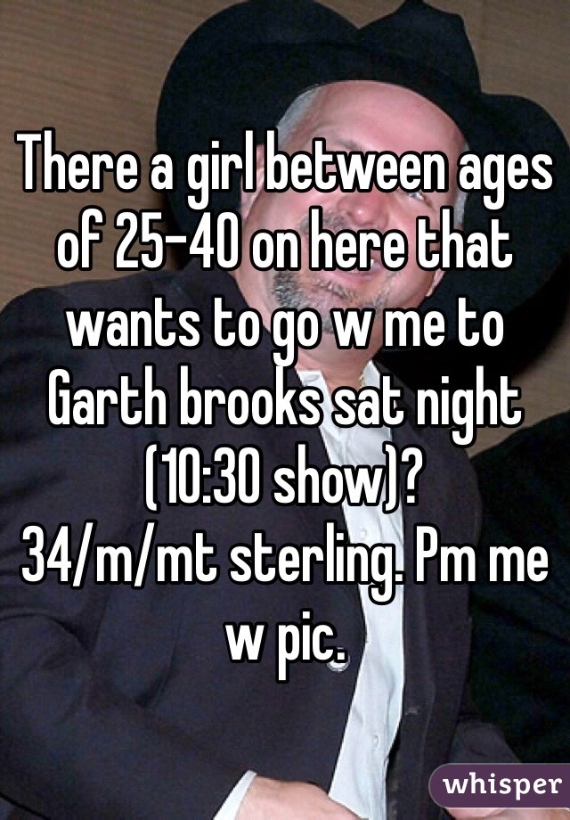 There a girl between ages of 25-40 on here that wants to go w me to Garth brooks sat night (10:30 show)? 34/m/mt sterling. Pm me w pic.