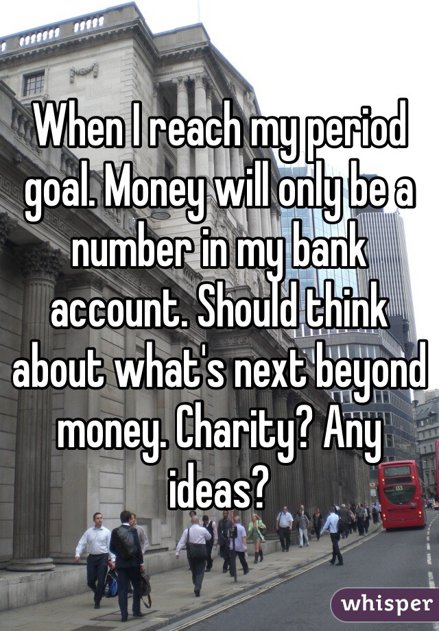When I reach my period goal. Money will only be a number in my bank account. Should think about what's next beyond money. Charity? Any ideas?
