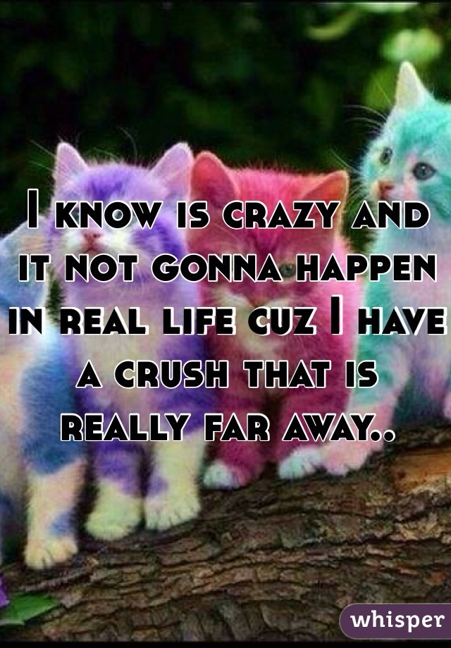 I know is crazy and it not gonna happen in real life cuz I have a crush that is really far away..