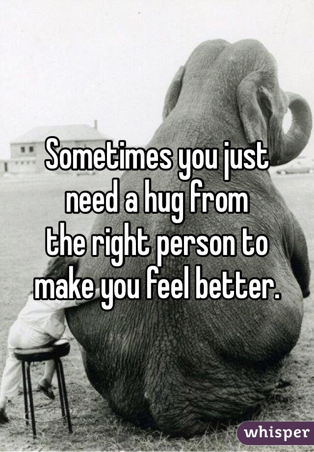 Sometimes you just  need a hug from  the right person to  make you feel better.