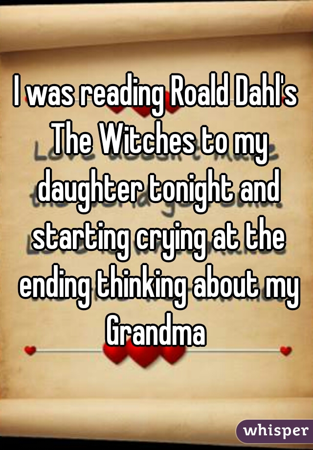 I was reading Roald Dahl's The Witches to my daughter tonight and starting crying at the ending thinking about my Grandma