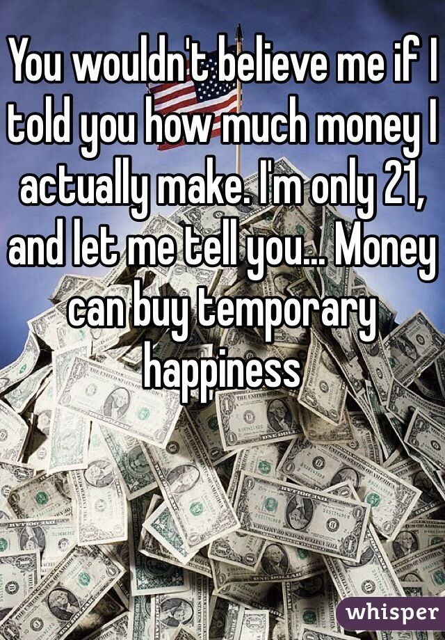 You wouldn't believe me if I told you how much money I actually make. I'm only 21, and let me tell you... Money can buy temporary happiness