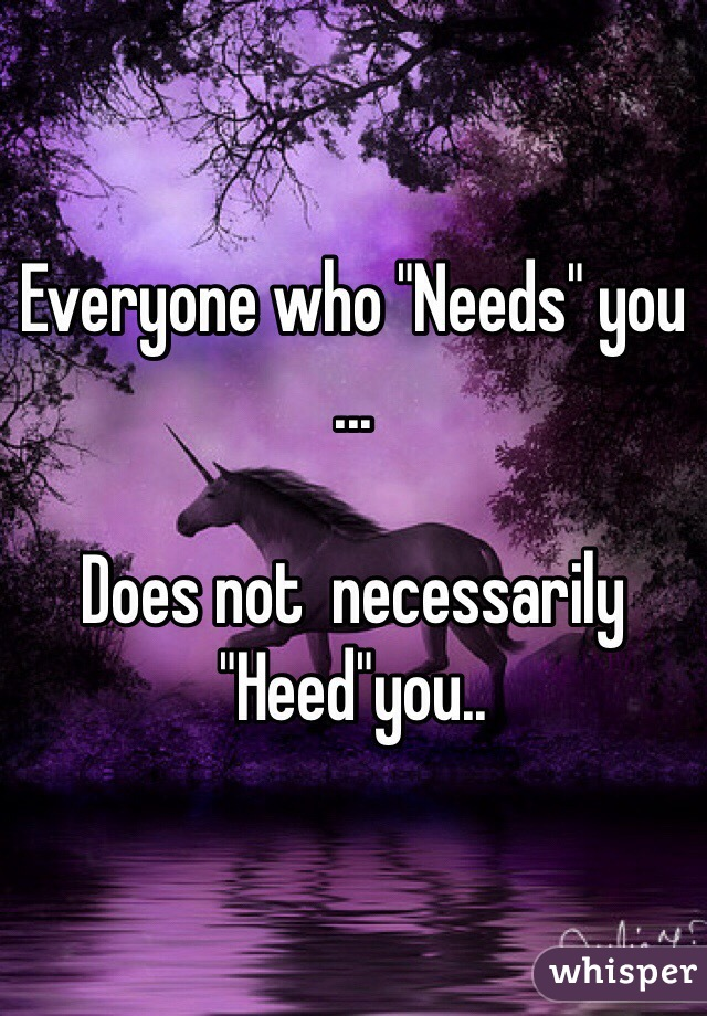 """Everyone who """"Needs"""" you  ...  Does not  necessarily """"Heed""""you.."""