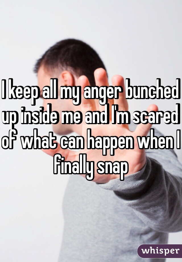 I keep all my anger bunched up inside me and I'm scared of what can happen when I finally snap