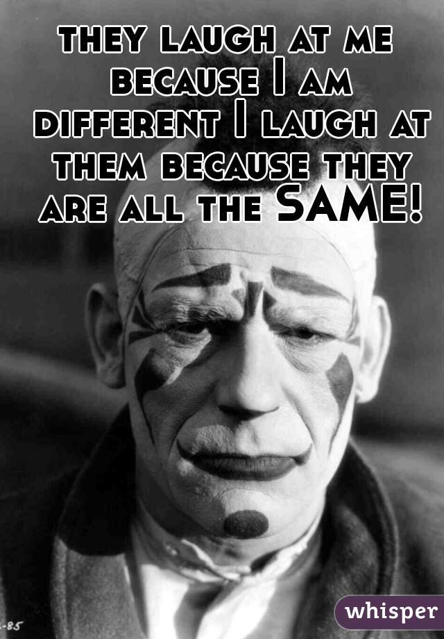 they laugh at me because I am different I laugh at them because they are all the SAME!