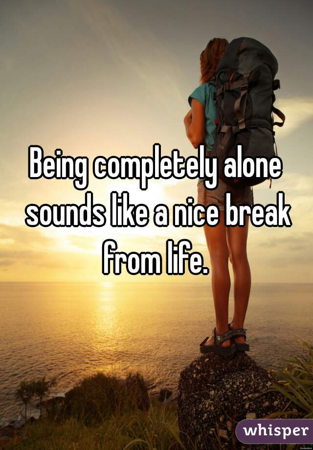 Being completely alone sounds like a nice break from life.