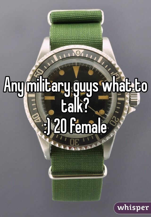 Any military guys what to talk?  :) 20 female
