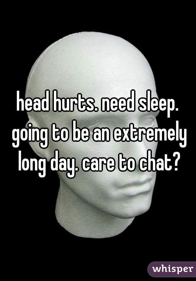 head hurts. need sleep. going to be an extremely long day. care to chat?