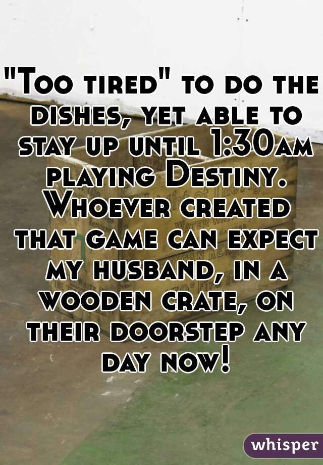 """Too tired"" to do the dishes, yet able to stay up until 1:30am playing Destiny. Whoever created that game can expect my husband, in a wooden crate, on their doorstep any day now!"