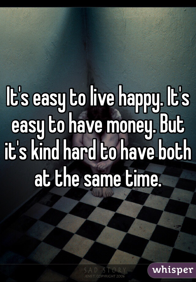 It's easy to live happy. It's easy to have money. But it's kind hard to have both at the same time.