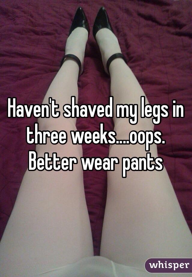 Haven't shaved my legs in three weeks....oops. Better wear pants