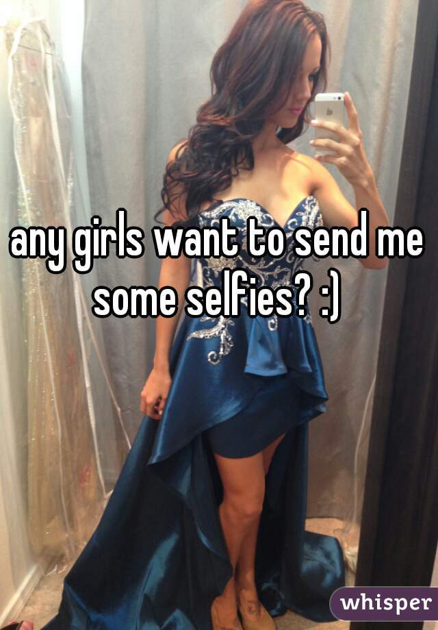 any girls want to send me some selfies? :)