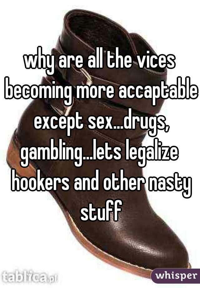 why are all the vices becoming more accaptable except sex...drugs, gambling...lets legalize  hookers and other nasty stuff