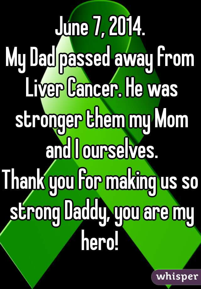 June 7, 2014. My Dad passed away from Liver Cancer. He was stronger them my Mom and I ourselves. Thank you for making us so strong Daddy, you are my hero!