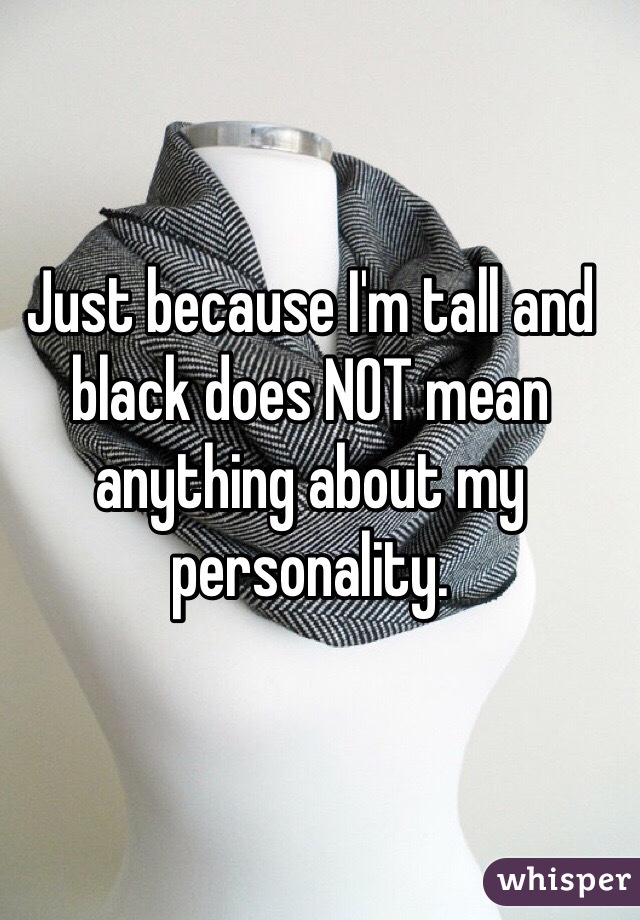 Just because I'm tall and black does NOT mean anything about my personality.