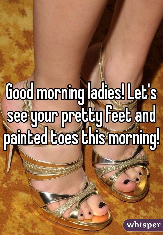 Good morning ladies! Let's see your pretty feet and painted toes this morning!