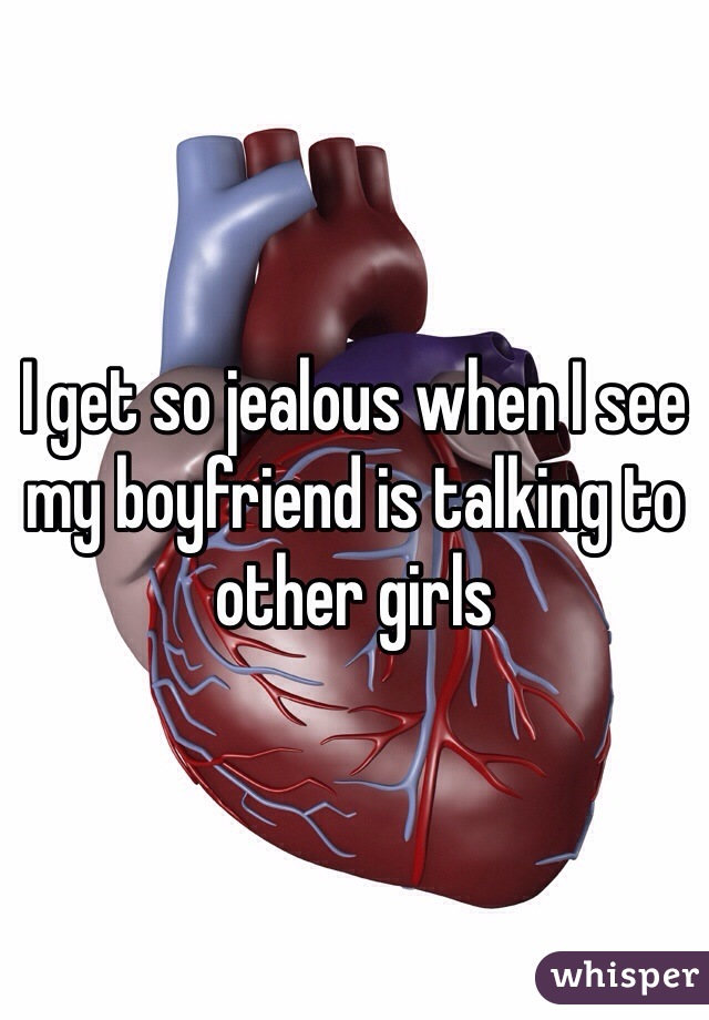 I get so jealous when I see my boyfriend is talking to other girls