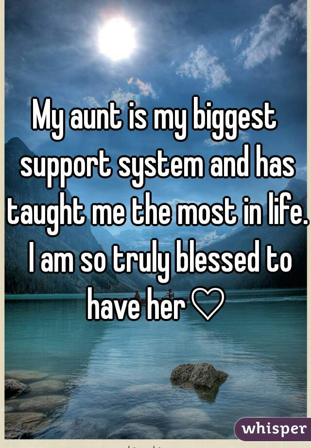 My aunt is my biggest support system and has taught me the most in life.  I am so truly blessed to have her♡