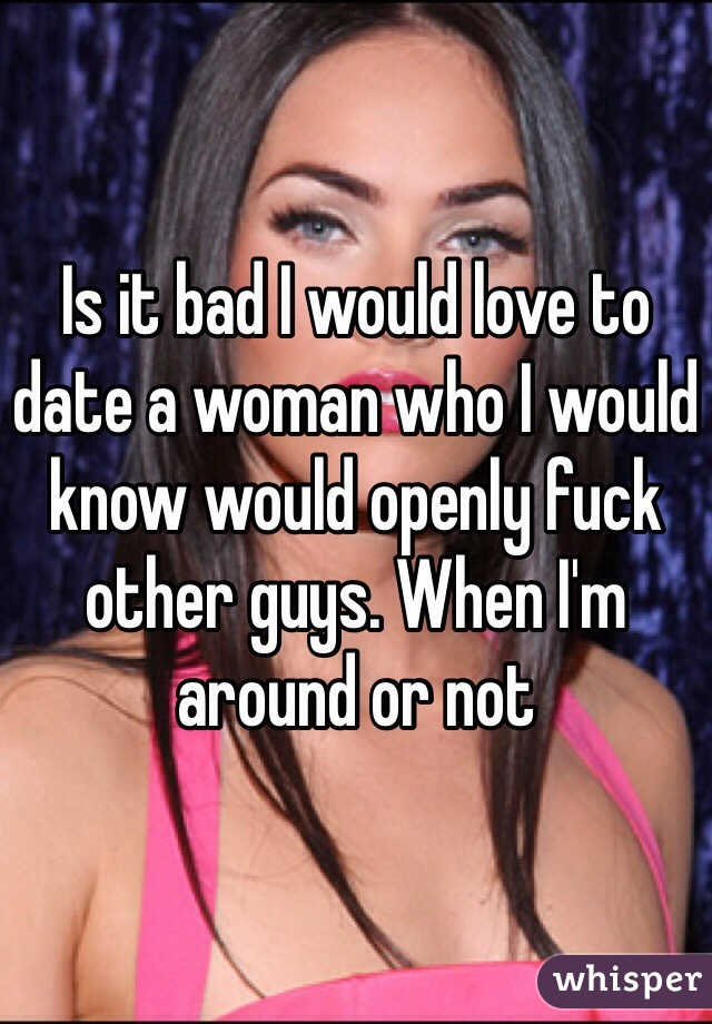 Is it bad I would love to date a woman who I would know would openly fuck other guys. When I'm around or not
