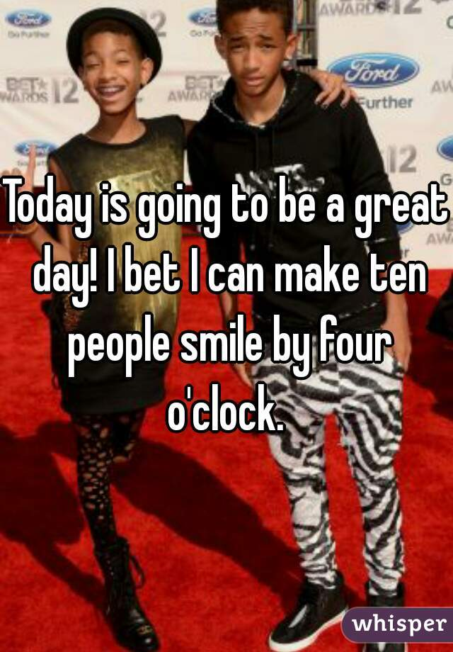 Today is going to be a great day! I bet I can make ten people smile by four o'clock.