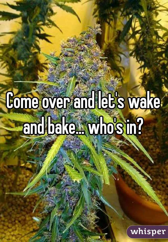 Come over and let's wake and bake... who's in?